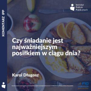 Komentarz IPP: Karol Długosz – Czyśniadanie jest najważniejszym posiłkiem wciągu dnia?